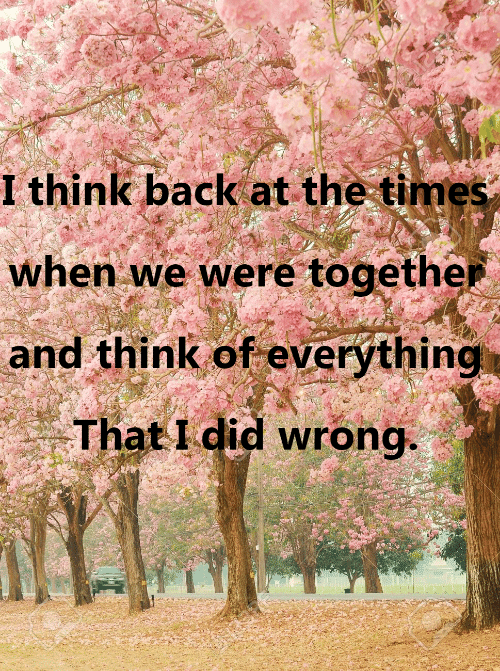 When: I thinik back at the times  when we were togethe  and think of everything  That I did wrong.