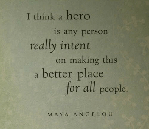 maya: I think a hero  is any person  really intent  on making this  a better place  for all people.  MAYA ANGELOU