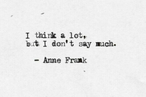 Anne Frank: I think a lot,  but I don' t say much.  Anne Frank