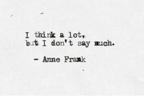 Anne Frank: I think a lot,  but I don't say much.  Anne Frank