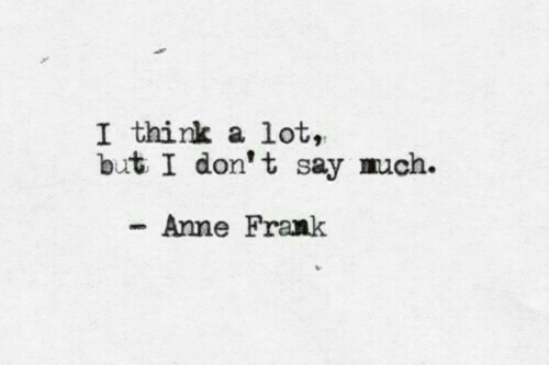 anne: I think a lot,  but I don't say much.  Anne Frank