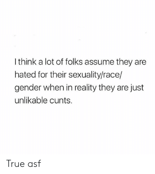 cunts: I think a lot of folks assume they are  hated for their sexuality/race/  gender when in reality they are just  unlikable cunts. True asf