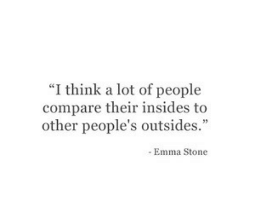 "Emma Stone: ""I think a lot of people  compare their insides to  other people's outsides.""  - Emma Stone"