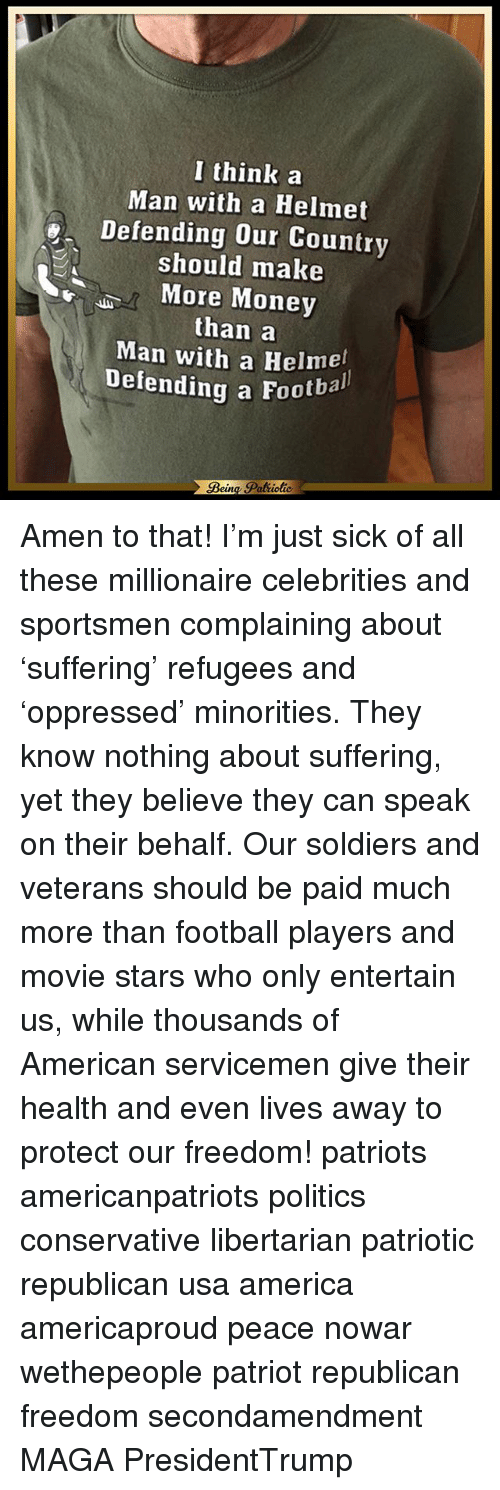 Memes, 🤖, and Usa: I think a  Man with a Helmet  Defending our Country  should make  More Money  than a  Man with a Helmet  Defending a Footbal Amen to that! I'm just sick of all these millionaire celebrities and sportsmen complaining about 'suffering' refugees and 'oppressed' minorities. They know nothing about suffering, yet they believe they can speak on their behalf. Our soldiers and veterans should be paid much more than football players and movie stars who only entertain us, while thousands of American servicemen give their health and even lives away to protect our freedom! patriots americanpatriots politics conservative libertarian patriotic republican usa america americaproud peace nowar wethepeople patriot republican freedom secondamendment MAGA PresidentTrump