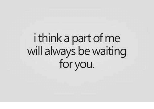 A Part Of Me: i think a part of me  will always be waiting  for you
