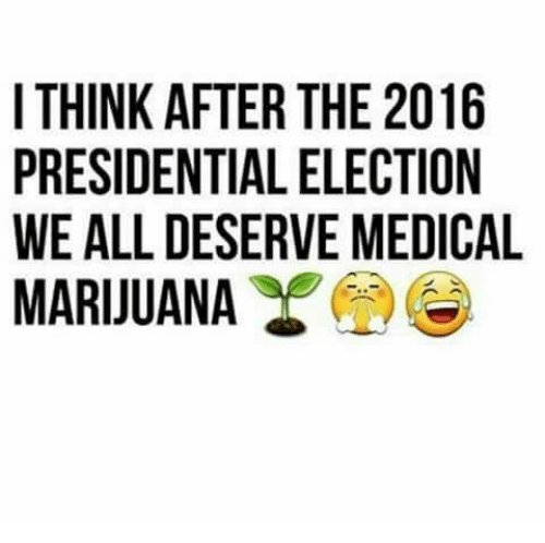 Dank, Presidential Election, and Medical Marijuana: I THINK AFTER THE 2016  PRESIDENTIAL ELECTION  WE ALL DESERVE MEDICAL  MARIJUANA  6NC  101  O Do  TE  EE  HLE  TEV  RLR  EAE  TI  ISA  FT T EN  KDLU  MSA  TREA  HE  IT PR W M