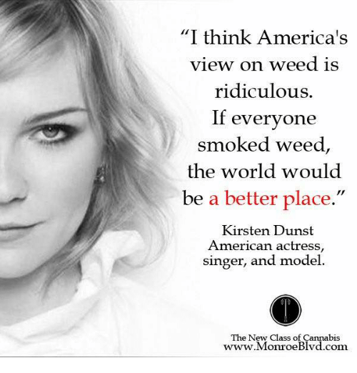 """Cannabies: """"I think America's  view on weed is  ridiculous.  If everyone  smoked weed  the world would  be a better place.  Kirsten Dunst  American actress  singer, and model.  The New Class of Cannabis  www. Monroe Blvd.com"""