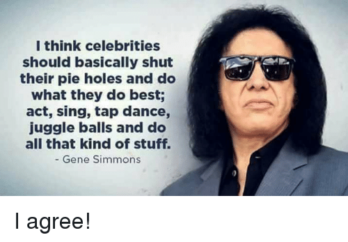 Memes, Holes, and Best: I think celebrities  should basically shut  their pie holes and do  what they do best;  act, sing, tap dance,  juggle balls and do  all that kind of stuff.  Gene Simmons I agree!