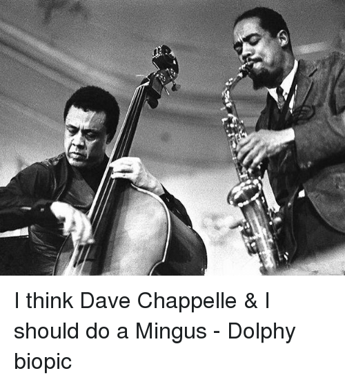 Memes, Dave Chappelle, and Biopic: I think Dave Chappelle & I should do a Mingus - Dolphy biopic