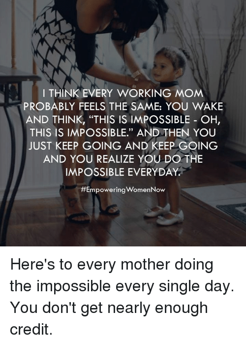 "Memes, Moms, and Work: I THINK EVERY WORKING MOM  PROBABLY FEELS THE SAME: YOU WAKE  AND THINK, ""THIS IS IMPOSSIBLE OH  THIS IS IMPOSSIBLE."" AND THEN YOU  JUST KEEP GOING AND KEEP GOING  AND YOU REALIZE YOU DO THE  IMPOSSIBLE EVERYDAY  #Empowering WomenNow Here's to every mother doing the impossible every single day. You don't get nearly enough credit."