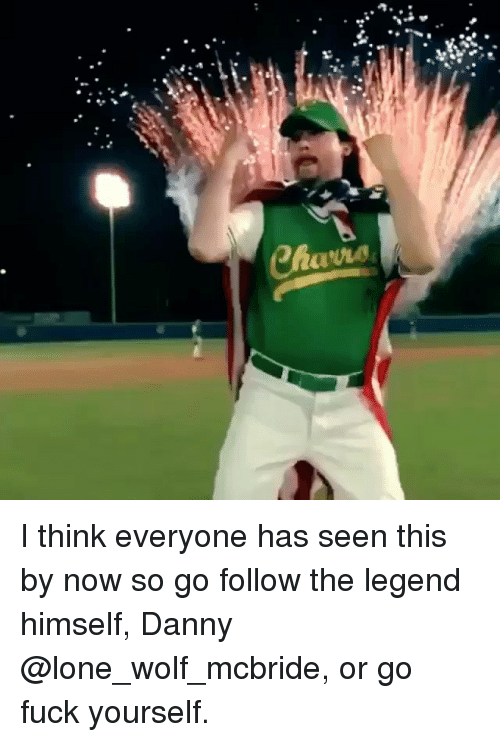 lone wolf: I think everyone has seen this by now so go follow the legend himself, Danny @lone_wolf_mcbride, or go fuck yourself.