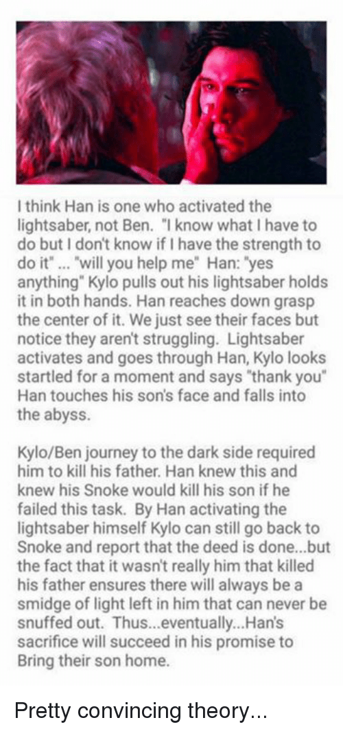 """Journey, Lightsaber, and Star Wars: I think Han is one who activated the  lightsaber, not Ben. """" know what I have to  do but I don't know if I have the strength to  do it"""" .. """"will you help me"""" Han: """"yes  anything"""" Kylo pulls out his lightsaber holds  it in both hands. Han reaches down grasp  the center of it. We just see their faces but  notice they aren't struggling. Lightsaber  activates and goes through Han, Kylo looks  startled for a moment and says """"thank you""""  Han touches his son's face and falls into  the abyss  Kylo/Ben journey to the dark side required  him to kill his father. Han knew this and  knew his Snoke would kill his son if he  failed this task. By Han activating the  lightsaber himself Kylo can still go back to  Snoke and report that the deed is done...but  the fact that it wasn't really him that killed  his father ensures there will always be a  smidge of light left in him that can never be  snuffed out. Thus...eventually...Han's  sacrifice will succeed in his promise to  Bring their son home. Pretty convincing theory..."""