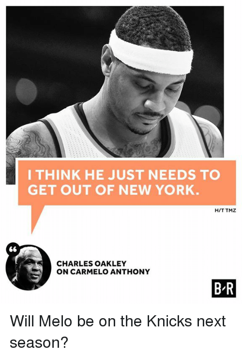 Carmelo Anthony, New York Knicks, and New York: I THINK HE JUST NEEDS TO  GET OUT OF NEW YORK.  HIT TMZ  CHARLES OAKLEY  ON CARMELO ANTHONY  BR Will Melo be on the Knicks next season?