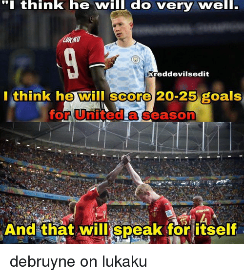 Goals, Memes, and United: I think he will do very well  UKU  areddevilsedit  Ithink he will score 20-25 goals  for United a season  And that will şpeak för itself  And that will speak for itselfe debruyne on lukaku