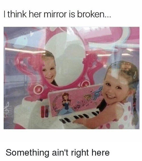 I Think Her Mirror Is Broken Something Ain 39 T Right Here