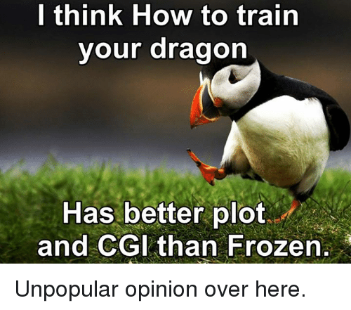how to train your dragons: I think How to train  your dragon  Has better plot  and CGI than Frozen Unpopular opinion over here.
