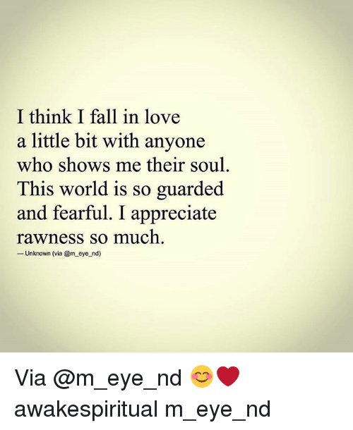 Fall, Love, and Memes: I think I fall in love  a little bit with anyone  who shows me their soul  This world is so guarded  and fearful. I appreciate  rawness so much  -Unknown (via @m eye nd) Via @m_eye_nd 😊❤ awakespiritual m_eye_nd
