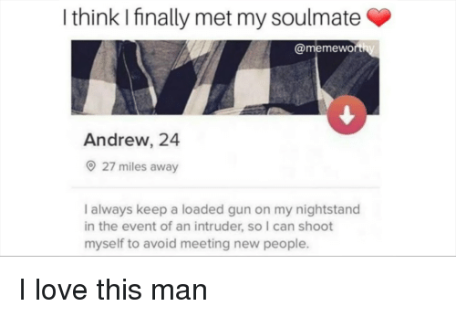 meeting new people: I think I finally met my soulmate  @memewo  Andrew, 24  27 miles away  I always keep a loaded gun on my nightstand  in the event of an intruder, so I can shoot  myself to avoid meeting new people. I love this man