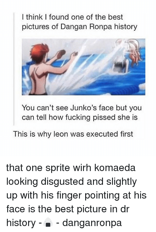 Best Pictures: I think I found one of the best  pictures of Dangan Ronpa history  You can't see Junko's face but you  can tell how fucking pissed she is  This is why leon was executed first that one sprite wirh komaeda looking disgusted and slightly up with his finger pointing at his face is the best picture in dr history -🍙 - danganronpa