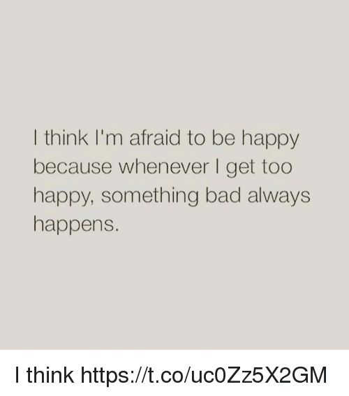 Bad, Memes, and Happy: I think I'm afraid to be happy  because whenever I get too  happy, something bad always  happens. I think https://t.co/uc0Zz5X2GM