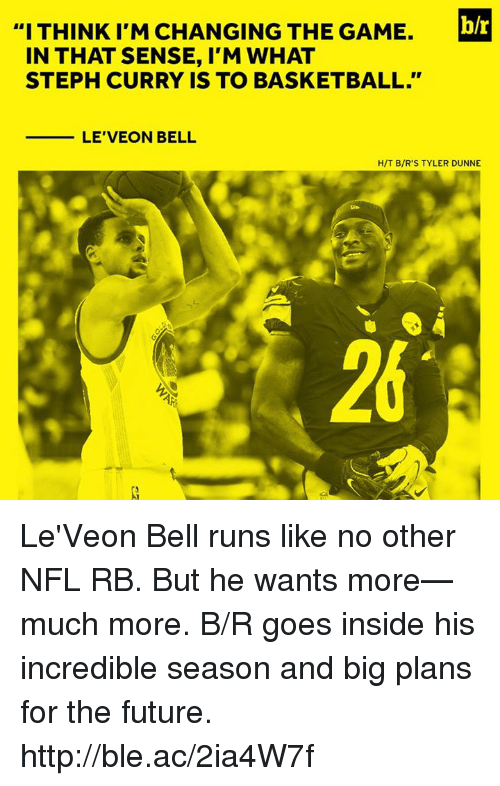 """leveon bell: """"I THINK I'M CHANGING THE GAME.  blr  IN THAT SENSE, I'M WHAT  STEPH CURRY IS TO BASKETBALL.""""  LE'VEON BELL  H/T B/R'S TYLER DUNNE  26 Le'Veon Bell runs like no other NFL RB. But he wants more—much more.  B/R goes inside his incredible season and big plans for the future. http://ble.ac/2ia4W7f"""