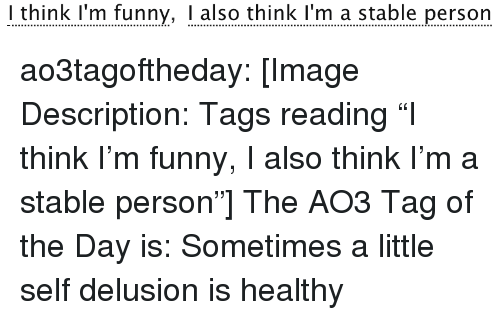 "Delusion: I think I'm funny, I also think I'm a stable person ao3tagoftheday:  [Image Description: Tags reading ""I think I'm funny, I also think I'm a stable person""]  The AO3 Tag of the Day is: Sometimes a little self delusion is healthy"