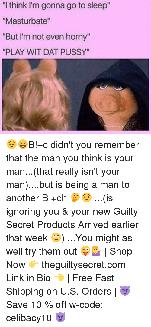 """Go to Sleep, Horny, and Memes: """"I think I'm gonna go to sleep""""  """"Masturbate""""  """"But I'm not even horny""""  """"PLAY WIT DAT PUSSY"""" 😔😆B!+c didn't you remember that the man you think is your man...(that really isn't your man)....but is being a man to another B!+ch 🤔😧 ...(is ignoring you & your new Guilty Secret Products Arrived earlier that week 🙄)....You might as well try them out 😜💁 
