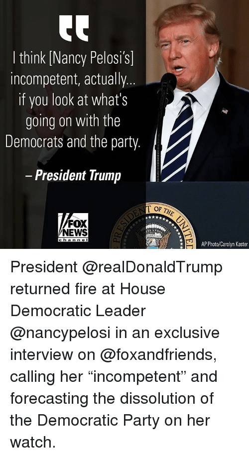 "Memes, Fox News, and 🤖: I think INancy Pelosi's]  incompetent, actually  if you look at what's  going on with the  Democrats and the party  President Trump  FOX  NEWS  c h a n n e I  AP Photo/Carolyn Kaster President @realDonaldTrump returned fire at House Democratic Leader @nancypelosi in an exclusive interview on @foxandfriends, calling her ""incompetent"" and forecasting the dissolution of the Democratic Party on her watch."
