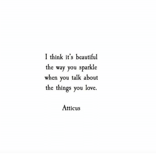 its beautiful: I think it's beautiful  the way you sparkle  when you talk about  the things you love.  Atticus