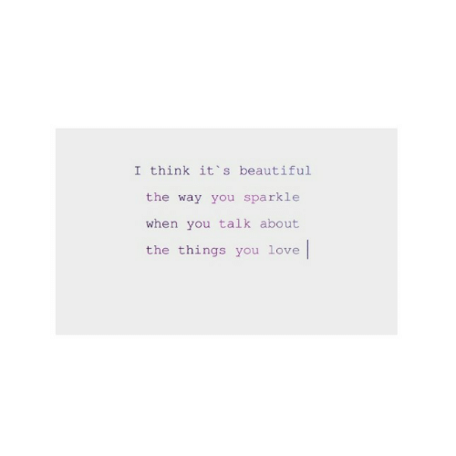its beautiful: I think it's beautiful  the way you sparkle  when you talk about  the things you love