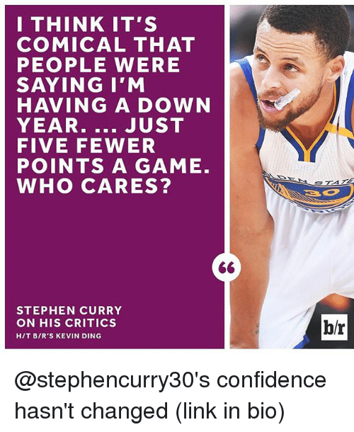 Confidence, Sports, and Stephen: I THINK IT'S  COMICAL THAT  PEOPLE WERE  SAYING I'M  HAVING A DOWN  YEAR  JUST  FIVE FEWER  POINTS A GAME.  WHO CARES?  STEPHEN CURRY  ON HIS CRITICS  HIT BIR'S KEVIN DING  br @stephencurry30's confidence hasn't changed (link in bio)