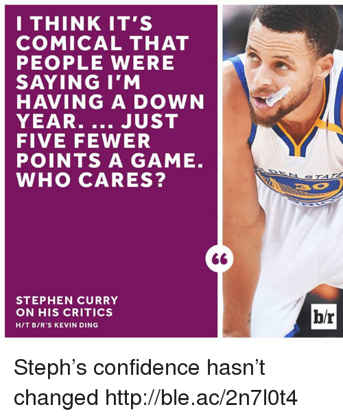 Confidence, Stephen, and Stephen Curry: I THINK IT'S  COMICAL THAT  PEOPLE WERE  SAYING I'M  HAVING A DOWN  YEAR  JUST  FIVE FEWER  POINTS A GAME  WHO CARES?  STEPHEN CURRY  ON HIS CRITICS  HIT BIR'S KEVIN DING  hr Steph's confidence hasn't changed http://ble.ac/2n7l0t4