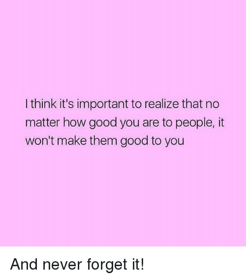 Good, Girl Memes, and Never: I think it's important to realize that no  matter how good you are to people, it  won't make them good to you And never forget it!