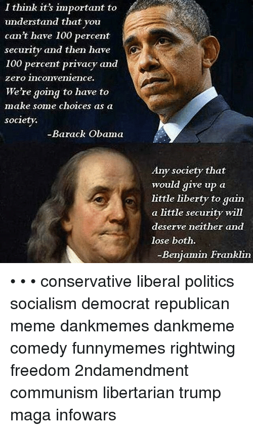 Republican Meme: I think it's important to  understand that you  can't have 100 percent  security and then have  100 percent privacy and  zero inconvenieince.  We're going to have to  make some choices as a  society.  -Barack  Any society that  would give up a  little liberty to gain  a little security will  deserve neither and  lose both.  -Beniamin Franklin • • • conservative liberal politics socialism democrat republican meme dankmemes dankmeme comedy funnymemes rightwing freedom 2ndamendment communism libertarian trump maga infowars