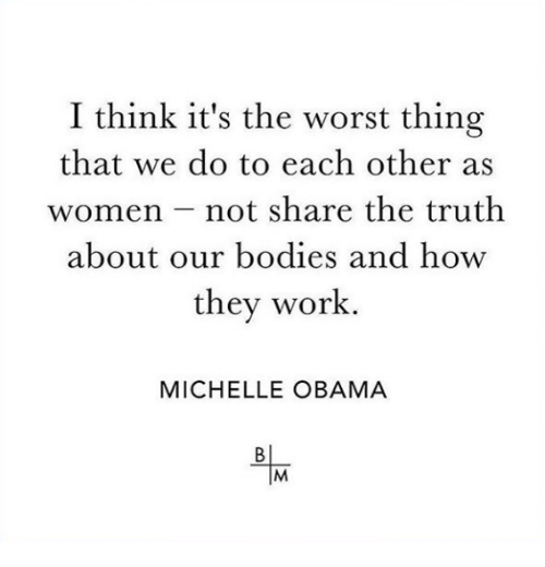 Michelle Obama: I think it's the worst thing  that we do to each other as  women not share the truth  about our bodies and how  they work  MICHELLE OBAMA