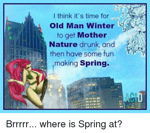 Memes, 🤖, and Fun: I think it's time for  Old Man Winter  to get Mother  Nature drunk and  then have some fun  making Spring. Brrrrr... where is Spring at?