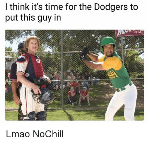 dodgers: I think it's time for the Dodgers to  put this guy in Lmao NoChill