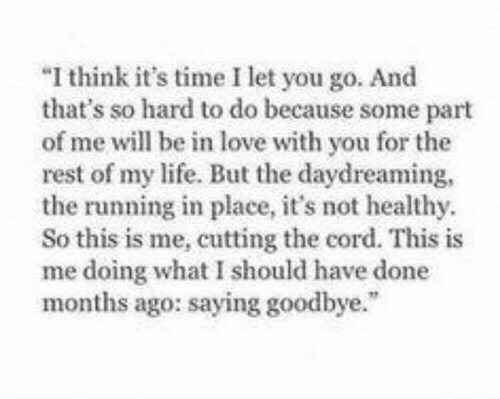 cutting: I think it's time I let you go. And  that's so hard to do because some part  of me will be in love with you for the  rest of my life. But the daydreaming  the running in place, it's not healthy  So this is me, cutting the cord. This is  me doing what I should have done  months ago: saying goodbye.""