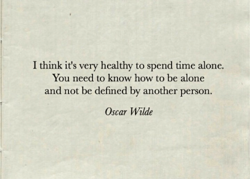 oscar: I think it's very healthy to spend time alone.  You need to know how to be alone  and not be defined by another person.  Oscar Wilde