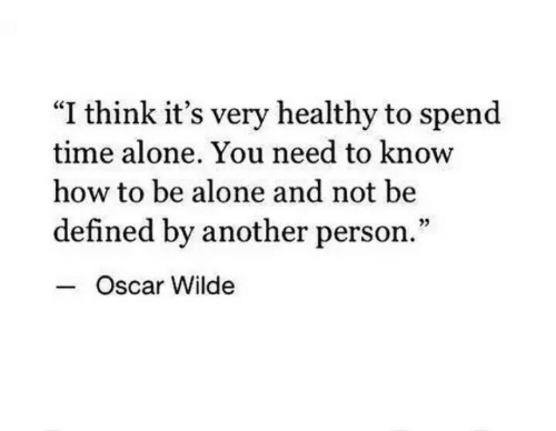 """oscar: """"I think it's very healthy to spend  time alone. You need to know  how to be alone and not be  defined by another person.""""  Oscar Wilde"""