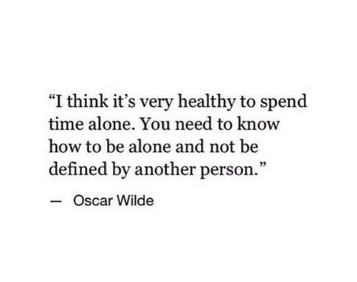 """oscar: """"I think it's very healthy to spend  time alone. You need to know  how to be alone and not be  defined by another person.""""  - c  Oscar Wilde"""