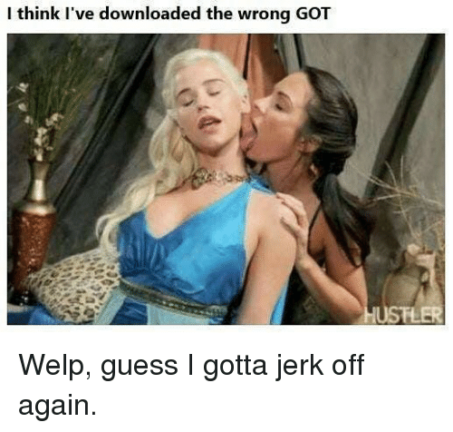 Jerkings: I think I've downloaded the wrong GOT Welp, guess I gotta jerk off again.