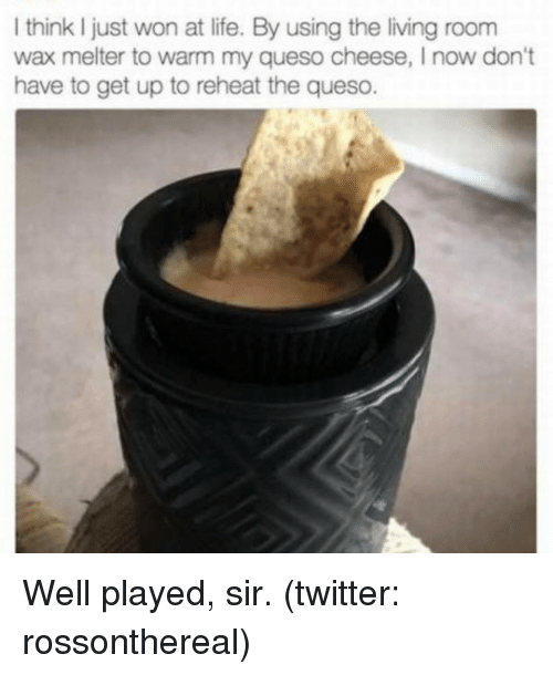 cheesing: I think just won at life. By using the living room  wax melter to warm my queso cheese, l now don't  have to get up to reheat the queso. Well played, sir. (twitter: rossonthereal)