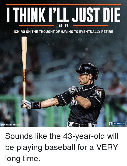 Baseball, Memes, and Sports: I THINK l'LL JUST DIE  ICHIRO ON THE THOUGHT OF HAVING TO EVENTUALLY RETIRE  CBS SPORTS  IVIA Miami Herald] Sounds like the 43-year-old will be playing baseball for a VERY long time.