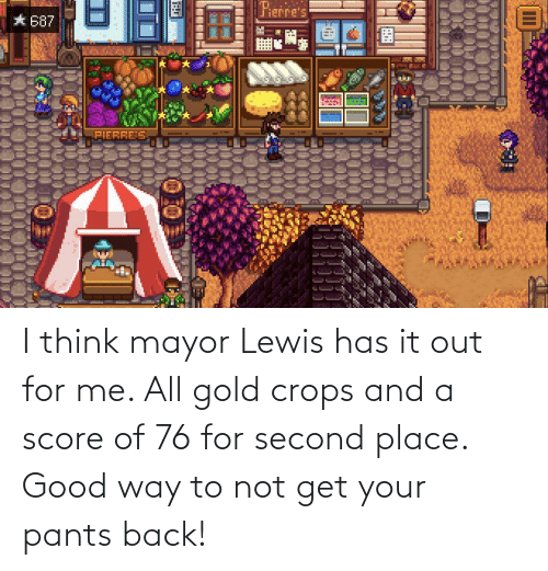 mayor: I think mayor Lewis has it out for me. All gold crops and a score of 76 for second place. Good way to not get your pants back!