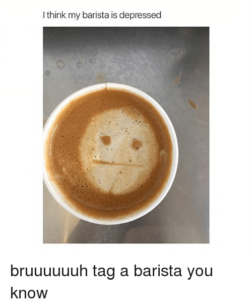 Girl Memes, Barista, and Think: I think my barista is depressed bruuuuuuh tag a barista you know
