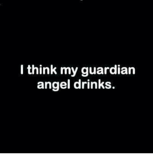 guardian angels: I think my guardian  angel drinks.
