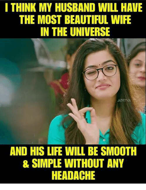 Beautiful, Life, and Memes: I THINK MY HUSBAND WILL HAVE  THE MOST BEAUTIFUL WIFE  IN THE UNIVERSE  ADITYA  AND HIS LIFE WILL BE SMOOTH  & SIMPLE WITHOUT ANY  HEADACHE
