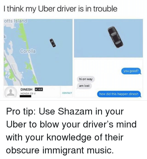Honda, Memes, and Music: I think my Uber driver is in trouble  otts Island  Corolla  you good?  hi on way  am lost  DINESH 48  HONDA CR-V  4.8  CONTACT  how did this happen dinesh Pro tip: Use Shazam in your Uber to blow your driver's mind with your knowledge of their obscure immigrant music.