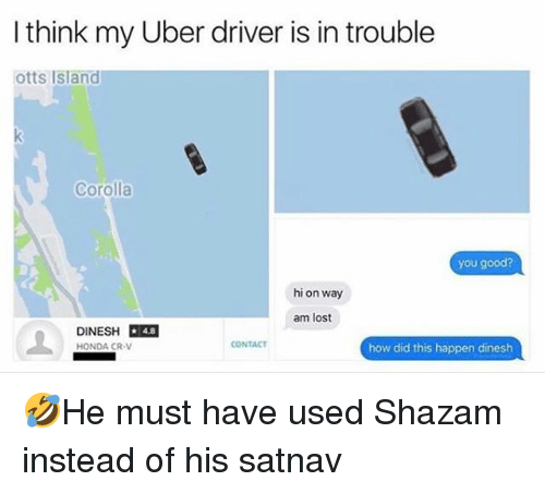 Honda, Memes, and Shazam: I think my Uber driver is in trouble  otts Island  Corolla  you good?  hi on way  am lost  DINESH DR  HONDA CR-V  4.8  CONTACT  how did this happen dinesh 🤣He must have used Shazam instead of his satnav